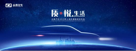 质。悦,生活 众泰汽车正式发布2019上海车展主题